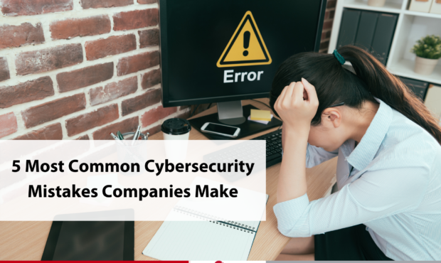 5 Most Common Cybersecurity Mistakes Companies Make